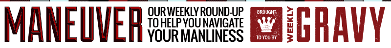 Maneuver - Our weekly round-up to help you navigate your manliness